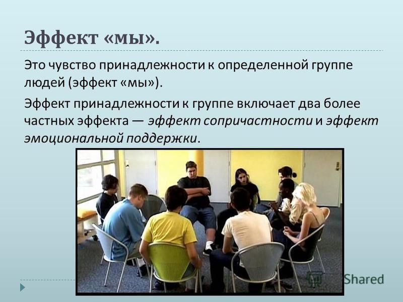 Эффект « мы ». Это чувство принадлежности к определенной группе людей ( эффект « мы »). Эффект принадлежности к группе включает два более частных эффекта эффект сопричастности и эффект эмоциональной поддержки.