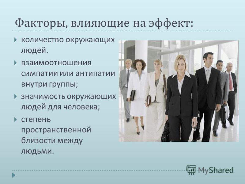 Факторы, влияющие на эффект : количество окружающих людей. взаимоотношения симпатии или антипатии внутри группы ; значимость окружающих людей для человека ; степень пространственной близости между людьми.