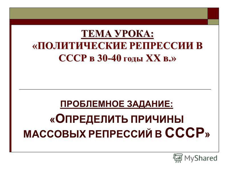 ТЕМА УРОКА: «ПОЛИТИЧЕСКИЕ РЕПРЕССИИ В СССР в 30-40 годы XX в.» ПРОБЛЕМНОЕ ЗАДАНИЕ: « О ПРЕДЕЛИТЬ ПРИЧИНЫ МАССОВЫХ РЕПРЕССИЙ В СССР »