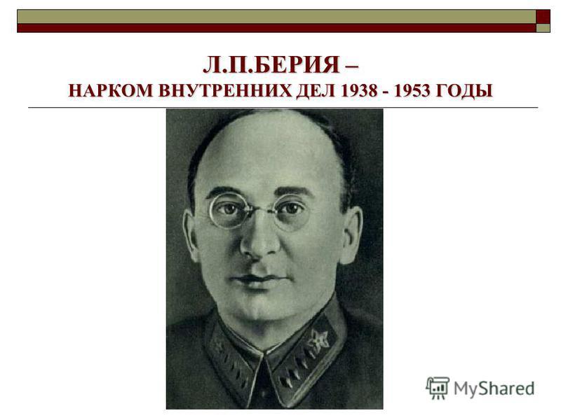 Л.П.БЕРИЯ – НАРКОМ ВНУТРЕННИХ ДЕЛ 1938 - 1953 ГОДЫ