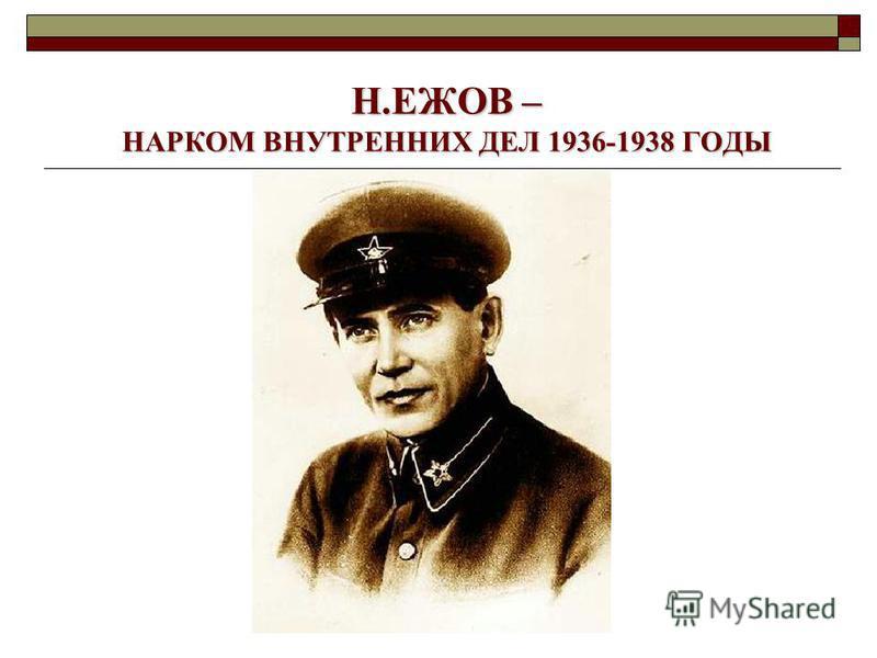 Н.ЕЖОВ – НАРКОМ ВНУТРЕННИХ ДЕЛ 1936-1938 ГОДЫ