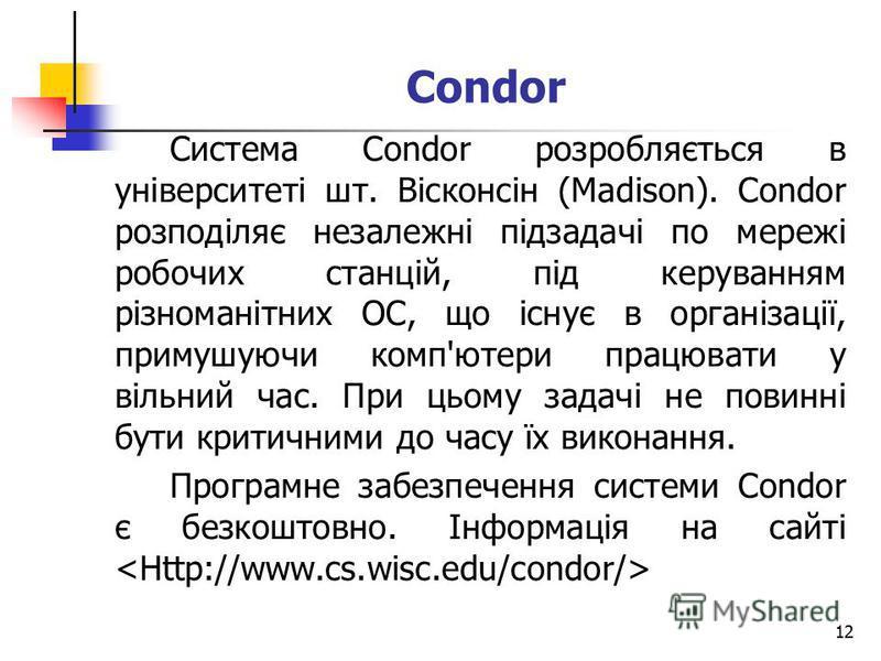12 Система Condor розробляється в університеті шт. Вісконсін (Madison). Condor розподіляє незалежні підзадачі по мережі робочих станцій, під керуванням різноманітних ОС, що існує в організації, примушуючи комп'ютери працювати у вільний час. При цьому