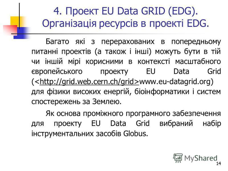 14 Багато які з перерахованих в попередньому питанні проектів (а також і інші) можуть бути в тій чи іншій мірі корисними в контексті масштабного європейського проекту EU Data Grid ( www.eu-datagrid.org) для фізики високих енергій, біоінформатики і си