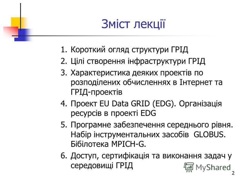 2 Зміст лекції 1.Короткий огляд структури ГРІД 2.Цілі створення інфраструктури ГРІД 3.Характеристика деяких проектів по розподілених обчисленнях в Інтернет та ГРІД-проектів 4.Проект EU Data GRID (EDG). Організація ресурсів в проекті EDG 5.Програмне з