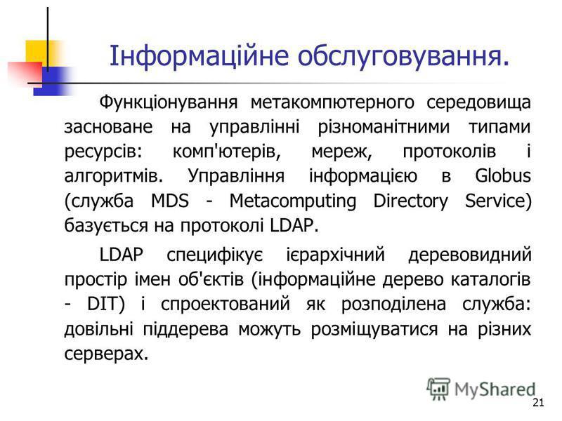 21 Інформаційне обслуговування. Функціонування метакомпютерного середовища засноване на управлінні різноманітними типами ресурсів: комп'ютерів, мереж, протоколів і алгоритмів. Управління інформацією в Globus (служба MDS - Metacomputing Directory Serv