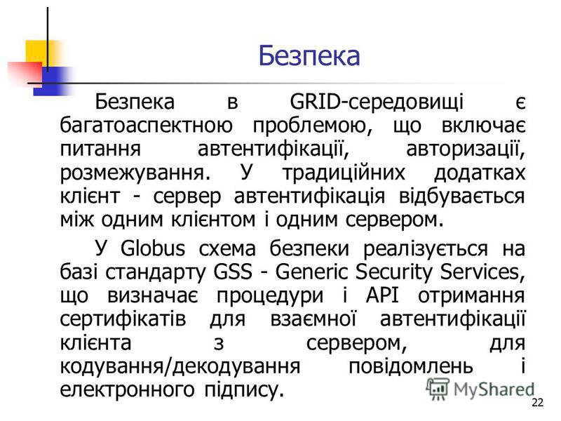 22 Безпека Безпека в GRID-середовищі є багатоаспектною проблемою, що включає питання автентифікації, авторизації, розмежування. У традиційних додатках клієнт - сервер автентифікація відбувається між одним клієнтом і одним сервером. У Globus схема без