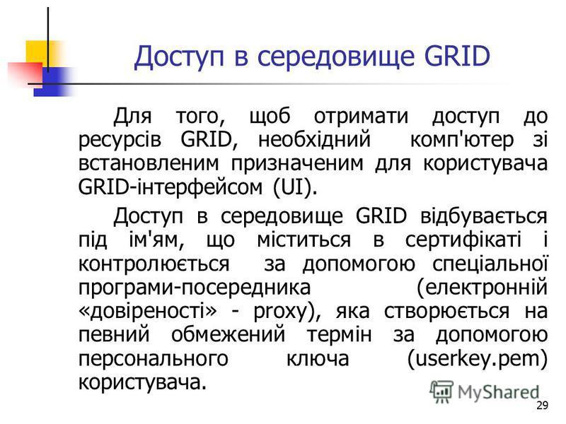 29 Доступ в середовище GRID Для того, щоб отримати доступ до ресурсів GRID, необхідний комп'ютер зі встановленим призначеним для користувача GRID-інтерфейсом (UI). Доступ в середовище GRID відбувається під ім'ям, що міститься в сертифікаті і контролю