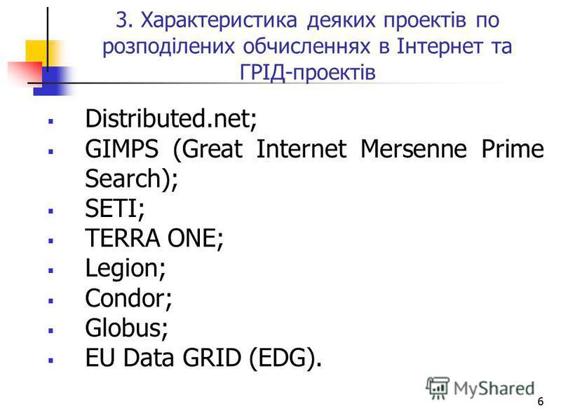 6 3. Характеристика деяких проектів по розподілених обчисленнях в Інтернет та ГРІД-проектів Distributed.net; GIMPS (Great Internet Mersenne Prime Search); SETI; TERRA ONE; Legion; Condor; Globus; EU Data GRID (EDG).