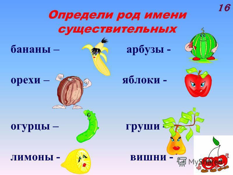 Определи род имени существительных бананы – арбузы - орехи – яблоки - огурцы – груши - лимоны - вишни - 16