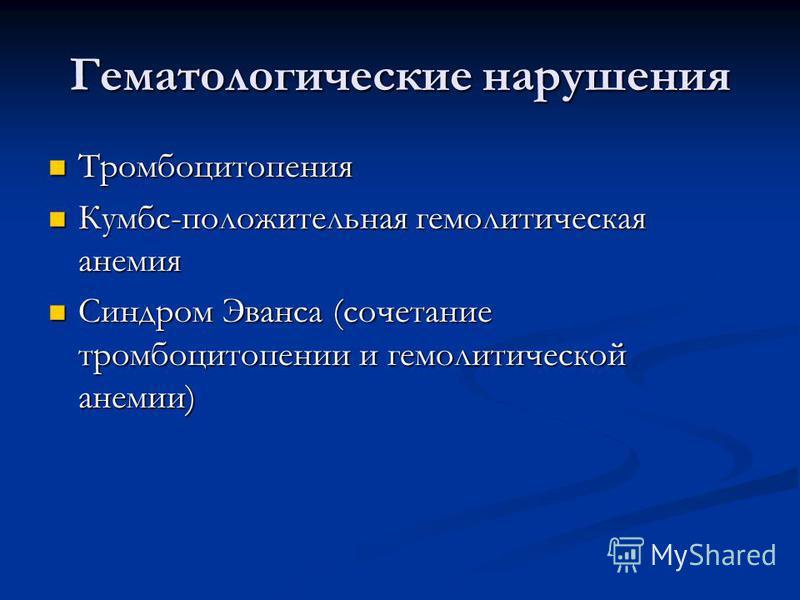 Гематологические нарушения Тромбоцитопения Тромбоцитопения Кумбс-положительная гемолитическая анемия Кумбс-положительная гемолитическая анемия Синдром Эванса (сочетание тромбоцитопении и гемолитической анемии) Синдром Эванса (сочетание тромбоцитопени