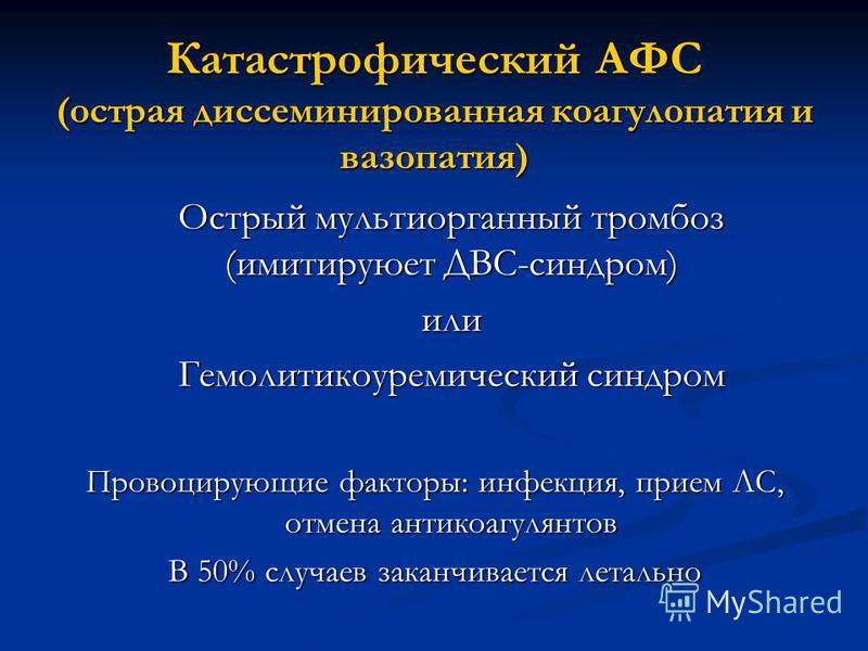 Катастрофический АФС (острая диссеминированная коагулопатия и вазопатия) Острый мультиорганный тромбоз (имитируюет ДВС-синдром) или Гемолитикоуремический синдром Провоцирующие факторы: инфекция, прием ЛС, отмена антикоагулянтов В 50% случаев заканчив