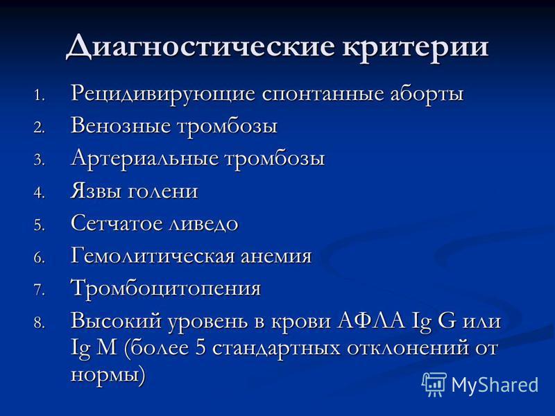 Диагностические критерии 1. Рецидивирующие спонтанные аборты 2. Венозные тромбозы 3. Артериальные тромбозы 4. Язвы голени 5. Сетчатое ливедо 6. Гемолитическая анемия 7. Тромбоцитопения 8. Высокий уровень в крови АФЛА Ig G или Ig М (более 5 стандартны