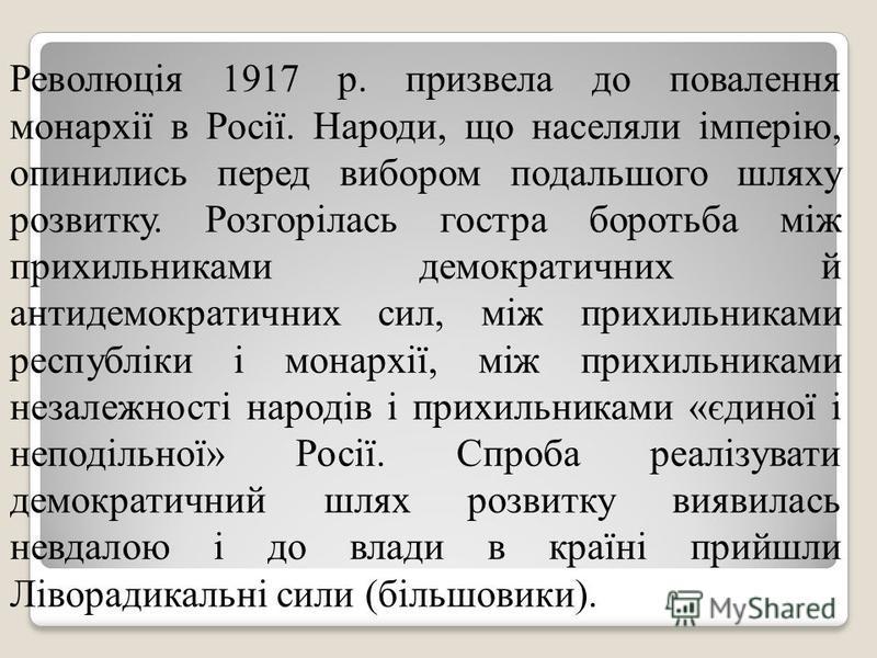 Революція 1917 р. призвела до повалення монархії в Росії. Народи, що населяли імперію, опинились перед вибором подальшого шляху розвитку. Розгорілась гостра боротьба між прихильниками демократичних й антидемократичних сил, між прихильниками республі