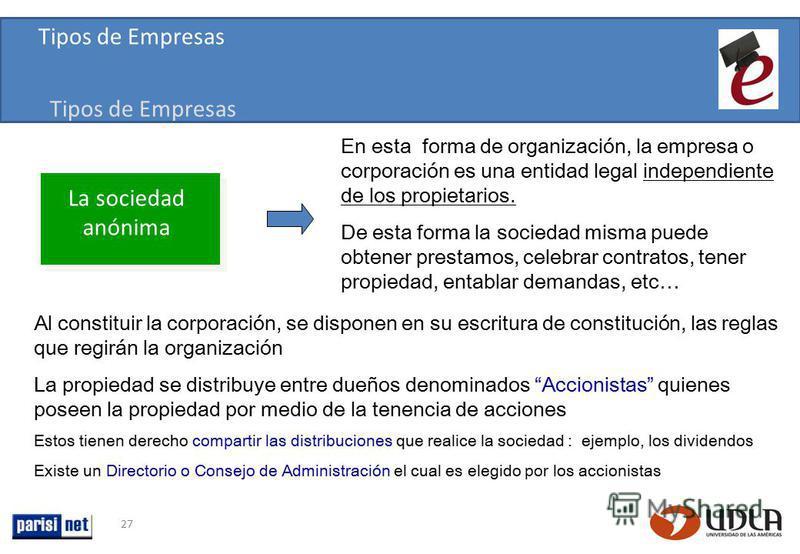27 En esta forma de organización, la empresa o corporación es una entidad legal independiente de los propietarios. De esta forma la sociedad misma puede obtener prestamos, celebrar contratos, tener propiedad, entablar demandas, etc… Al constituir la