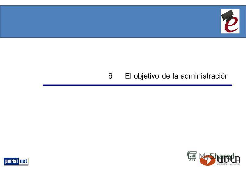 6 El objetivo de la administración