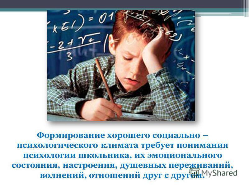 Формирование хорошего социально – психологического климата требует понимания психологии школьника, их эмоционального состояния, настроения, душевных переживаний, волнений, отношений друг с другом.