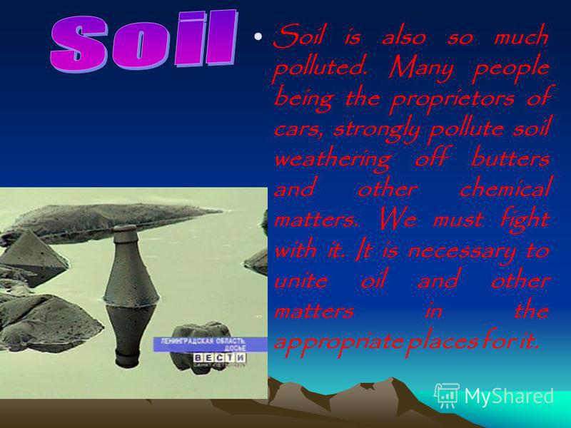 Soil is also so much polluted. Many people being the proprietors of cars, strongly pollute soil weathering off butters and other chemical matters. We must fight with it. It is necessary to unite oil and other matters in the appropriate places for it.