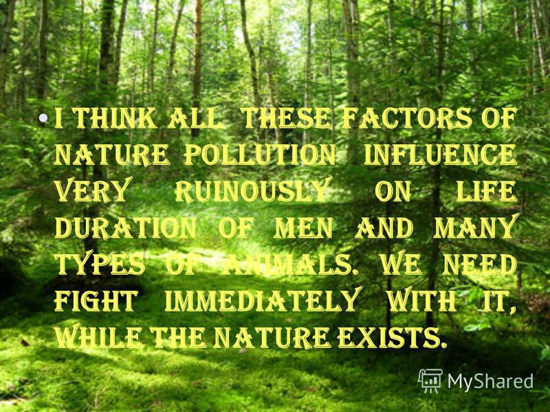 I think all these factors of nature pollution influence very ruinously on life duration of men and many types of animals. We need fight immediately with it, while the nature exists.