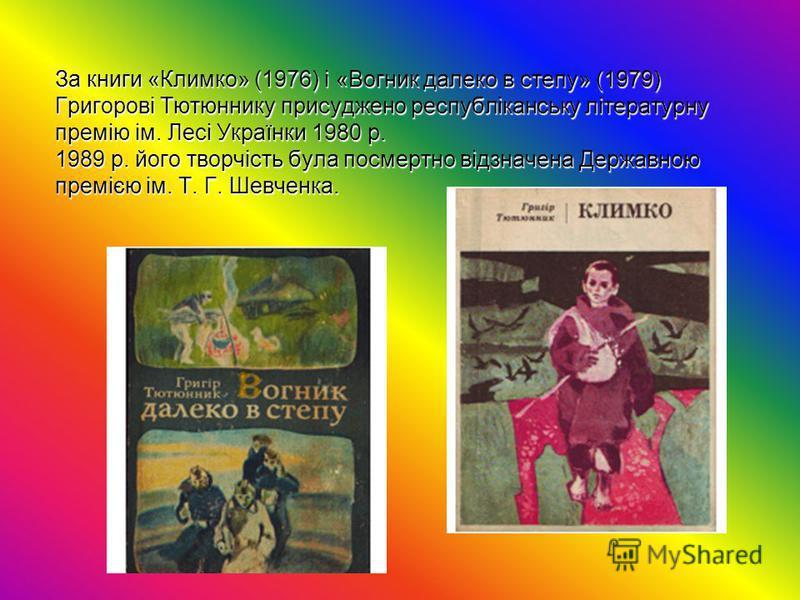 За книги «Климко» (1976) і «Вогник далеко в степу» (1979) Григорові Тютюннику присуджено республіканську літературну премію ім. Лесі Українки 1980 p. 1989 р. його творчість була посмертно відзначена Державною премією ім. Т. Г. Шевченка.