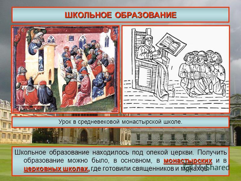 ШКОЛЬНОЕ ОБРАЗОВАНИЕ монастырских церковных школах, Школьное образование находилось под опекой церкви. Получить образование можно было, в основном, в монастырских и в церковных школах, где готовили священников и монахов. Урок в средневековой монастыр
