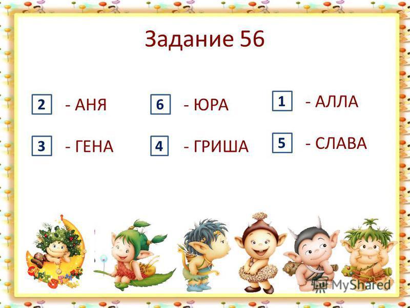 Задание 56 - АНЯ 2 - ГЕНА 3 - ЮРА 6 - ГРИША 4 - АЛЛА 1 - СЛАВА 5