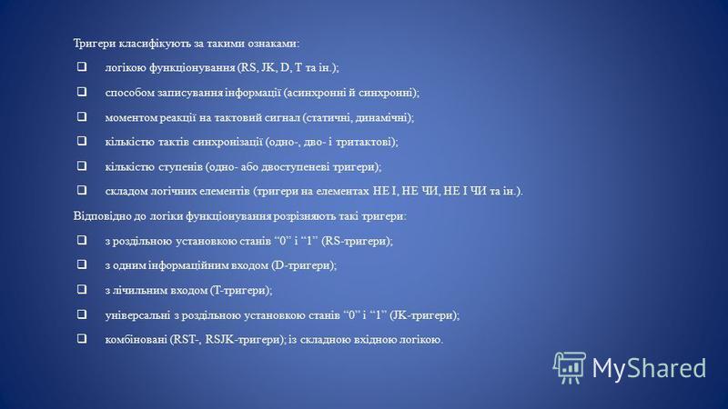 Тригери класифікують за такими ознаками: логікою функціонування (RS, JK, D, T та ін.); способом записування інформації (асинхронні й синхронні); моментом реакції на тактовий сигнал (статичні, динамічні); кількістю тактів синхронізації (одно-, дво- і