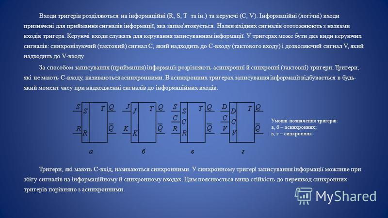 Входи тригерів розділяються на інформаційні (R, S, Т та ін.) та керуючі (С, V). Інформаційні (логічні) входи призначені для приймання сигналів інформації, яка запам'ятовується. Назви вхідних сигналів ототожнюють з назвами входів тригера. Керуючі вход