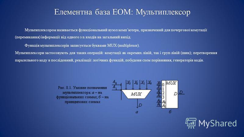 Елементна база ЕОМ: Мультиплексор Мультиплексором називається функціональний вузол компютера, призначений для почергової комутації (перемикання) інформації від одного з n входів на загальний вихід. Функція мультиплексорів записується буквами MUX (mul