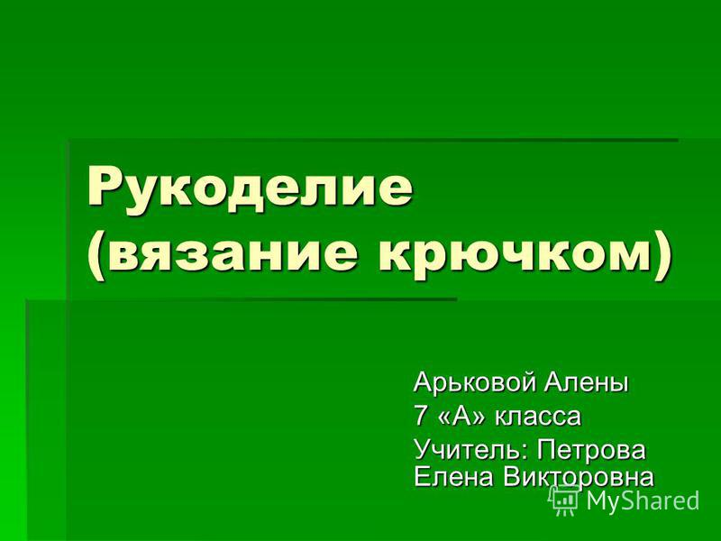 Рукоделие (вязание крючком) Арьковой Алены 7 «А» класса Учитель: Петрова Елена Викторовна