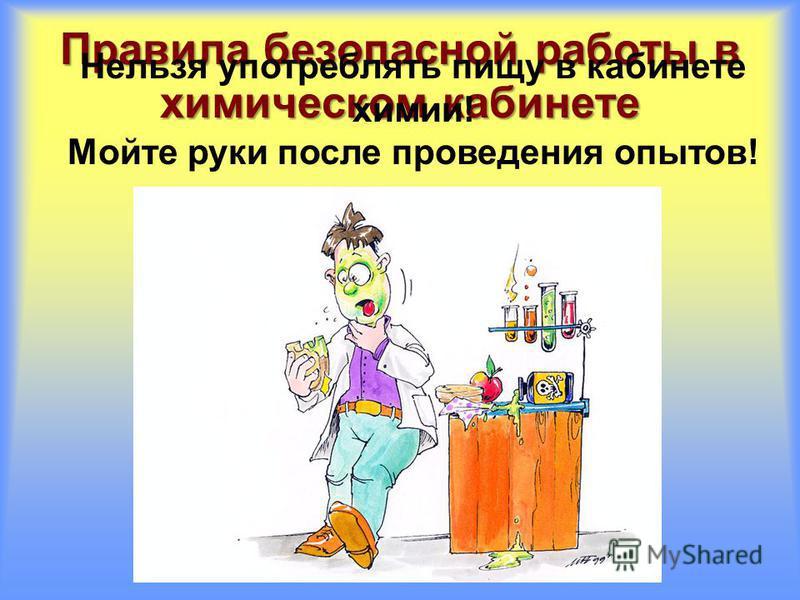 Правила безопасной работы в химическом кабинете Нельзя употреблять пищу в кабинете химии! Мойте руки после проведения опытов!