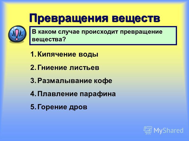 Превращения веществ В каком случае происходит превращение вещества? 1. Кипячение воды 2. Гниение листьев 3. Размалывание кофе 4. Плавление парафина 5. Горение дров