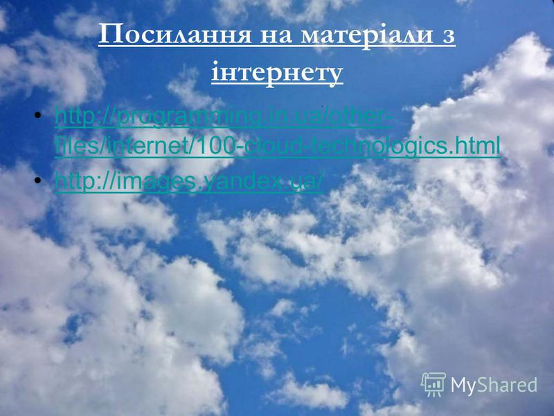 Посилання на матеріали з інтернету http://programming.in.ua/other- files/internet/100-cloud-technologics.htmlhttp://programming.in.ua/other- files/internet/100-cloud-technologics.html http://images.yandex.ua/