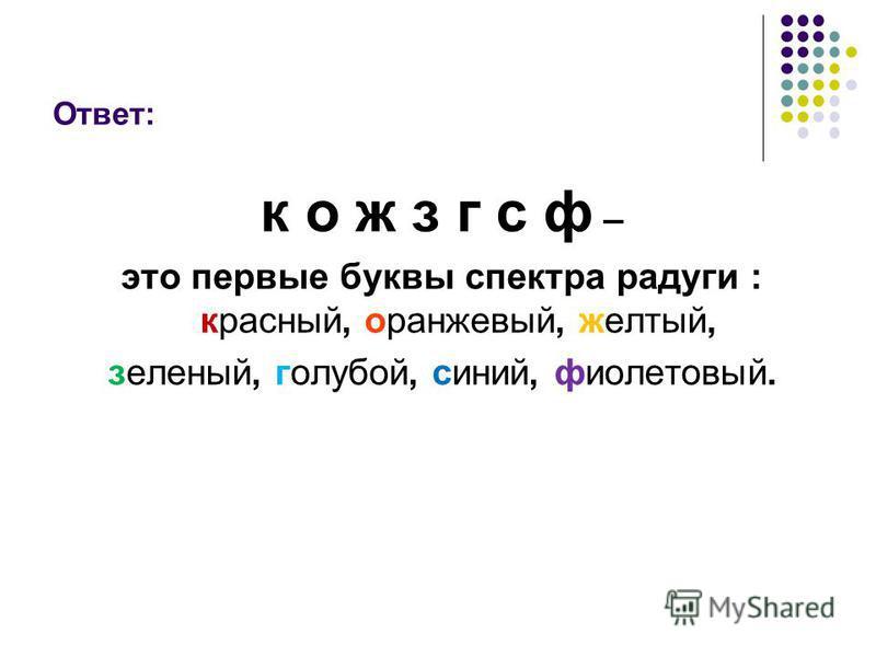 Ответ: к о ж з г с ф – это первые буквы спектра радуги : красный, оранжевый, желтый, зеленый, голубой, синий, фиолетовый.