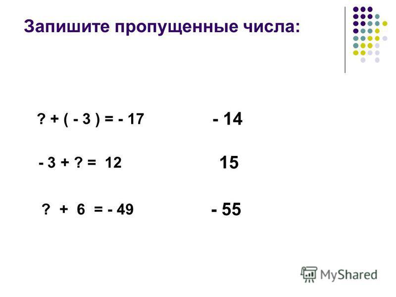 Запишите пропущенные числа: ? + ( - 3 ) = - 17 - 14 - 3 + ? = 12 15 ? + 6 = - 49 - 55