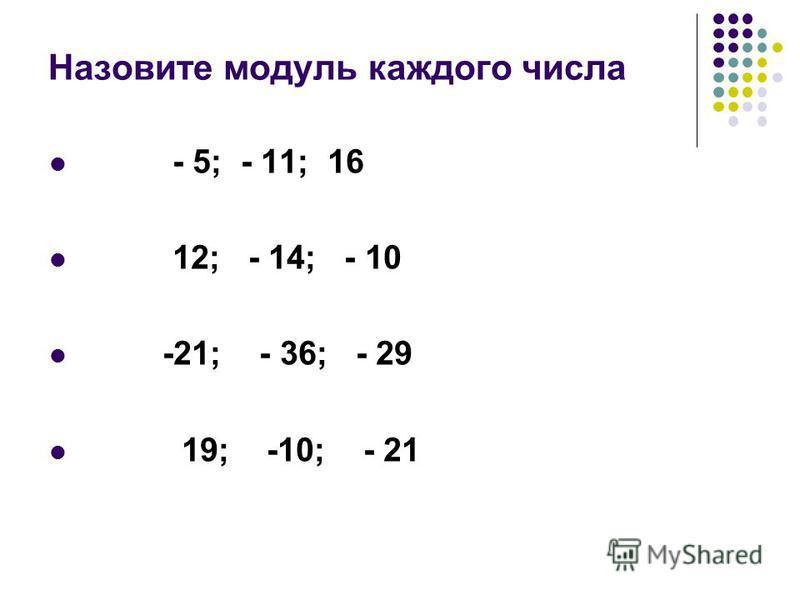 Назовите модуль каждого числа - 5; - 11; 16 12; - 14; - 10 -21; - 36; - 29 19; -10; - 21