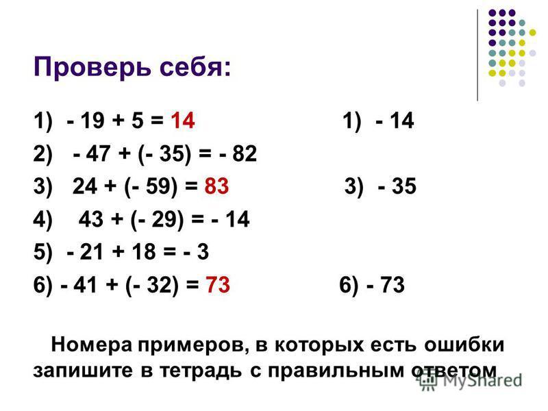 Проверь себя: 1) - 19 + 5 = 14 1) - 14 2) - 47 + (- 35) = - 82 3) 24 + (- 59) = 83 3) - 35 4) 43 + (- 29) = - 14 5) - 21 + 18 = - 3 6) - 41 + (- 32) = 73 6) - 73 Номера примеров, в которых есть ошибки запишите в тетрадь с правильным ответом