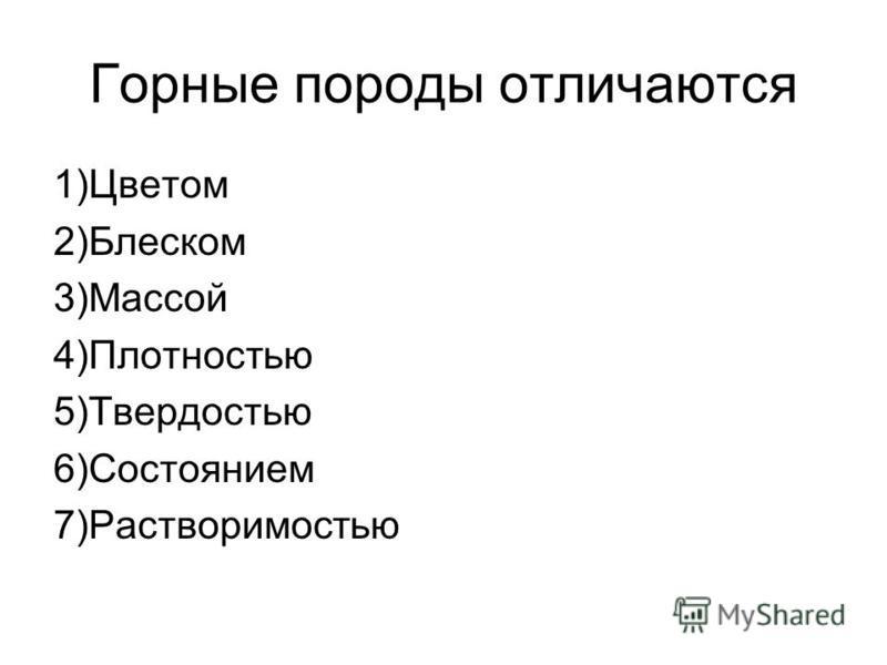 Горные породы отличаются 1)Цветом 2)Блеском 3)Массой 4)Плотностью 5)Твердостью 6)Состоянием 7)Растворимостью