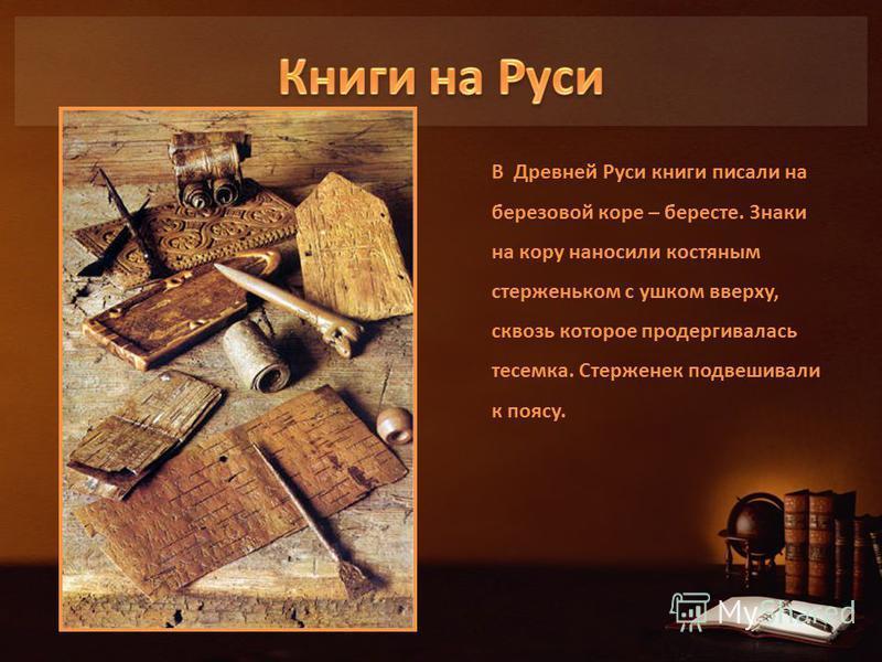 В Древней Руси книги писали на березовой коре – бересте. Знаки на кору наносили костяным стерженьком с ушком вверху, сквозь которое продергивалась тесемка. Стерженек подвешивали к поясу.