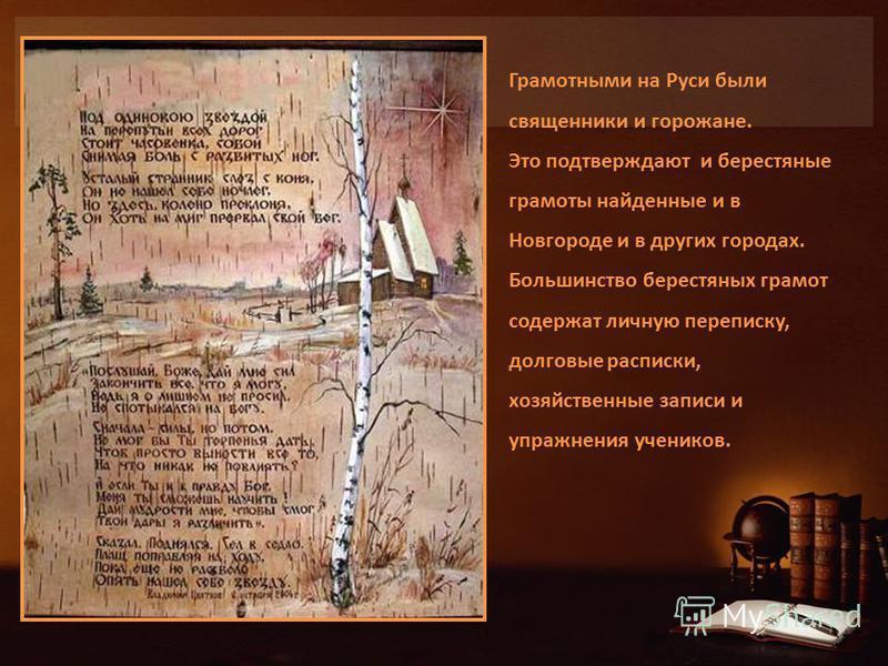 Грамотными на Руси были священники и горожане. Это подтверждают и берестяные грамоты найденные и в Новгороде и в других городах. Большинство берестяных грамот содержат личную переписку, долговые расписки, хозяйственные записи и упражнения учеников.