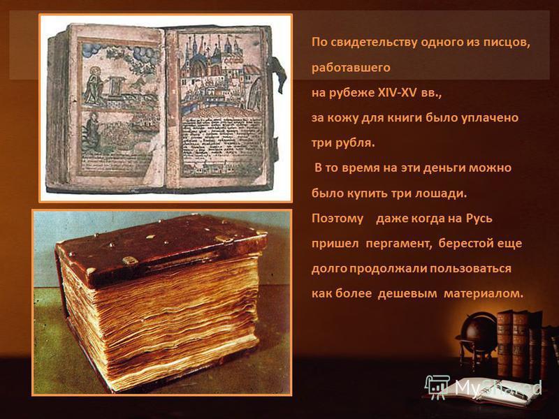 По свидетельству одного из писцов, работавшего на рубеже XIV-XV вв., за кожу для книги было уплачено три рубля. В то время на эти деньги можно было купить три лошади. Поэтому даже когда на Русь пришел пергамент, берестой еще долго продолжали пользова