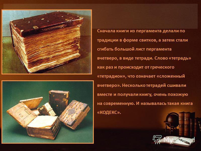 Сначала книги из пергамента делали по традиции в форме свитков, а затем стали сгибать большой лист пергамента вчетверо, в виде тетради. Слово «тетрадь» как раз и происходит от греческого «тетради он», что означает «сложенный вчетверо». Несколько тетр