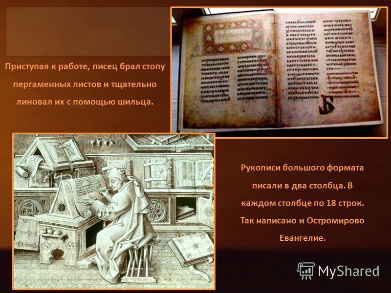 Приступая к работе, писец брал стопу пергаменных листов и тщательно линовал их с помощью шильца. Рукописи большого формата писали в два столбца. В каждом столбце по 18 строк. Так написано и Остромирово Евангелие.