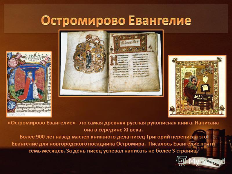 «Остромирово Евангелие»- это самая древняя русская рукописная книга. Написана она в середине XI века. Более 900 лет назад мастер книжного дела писец Григорий переписал это Евангелие для новгородского посадника Остромира. Писалось Евангелие почти семь
