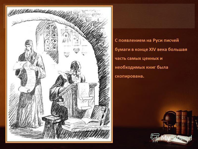 С появлением на Руси писчей бумаги в конце XIV века большая часть самых ценных и необходимых книг была скопирована.