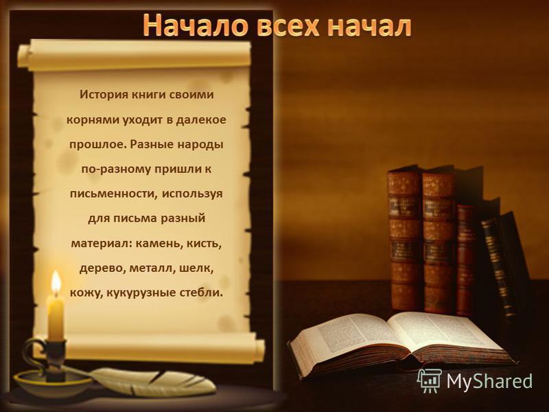 История книги своими корнями уходит в далекое прошлое. Разные народы по-разному пришли к письменности, используя для письма разный материал: камень, кисть, дерево, металл, шелк, кожу, кукурузные стебли.