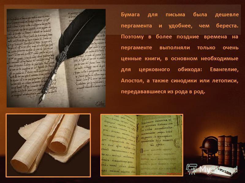 Бумага для письма была дешевле пергамента и удобнее, чем береста. Поэтому в более поздние времена на пергаменте выполняли только очень ценные книги, в основном необходимые для церковного обихода: Евангелие, Апостол, а также синодики или летописи, пер