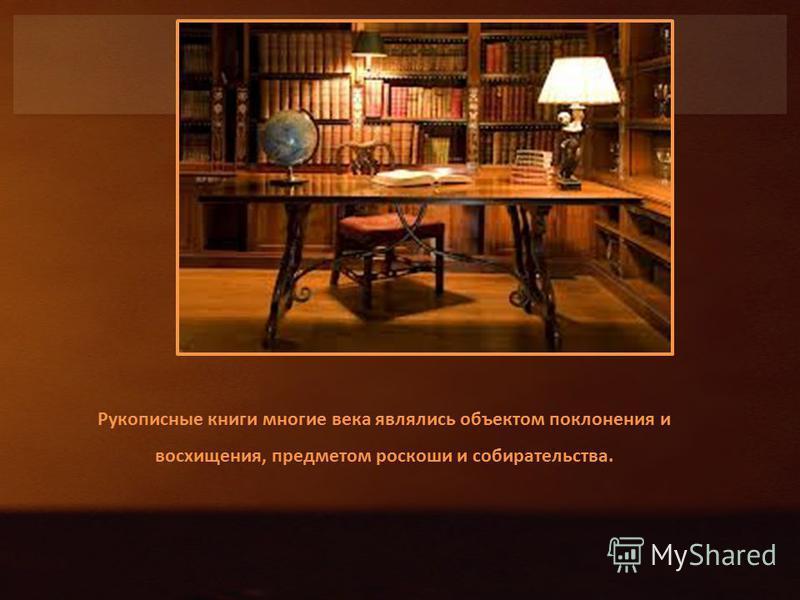 Рукописные книги многие века являлись объектом поклонения и восхищения, предметом роскоши и собирательства.