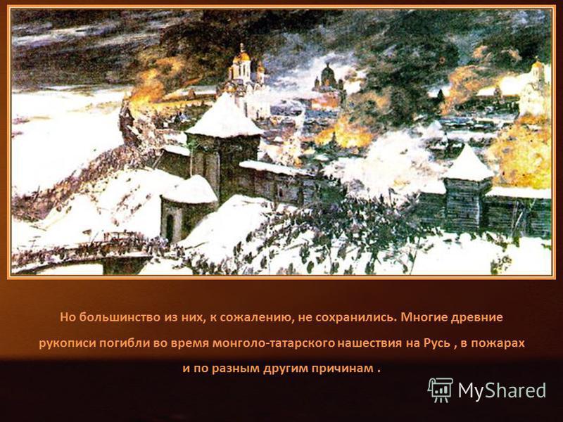 Но большинство из них, к сожалению, не сохранились. Многие древние рукописи погибли во время монголо-татарского нашествия на Русь, в пожарах и по разным другим причинам.