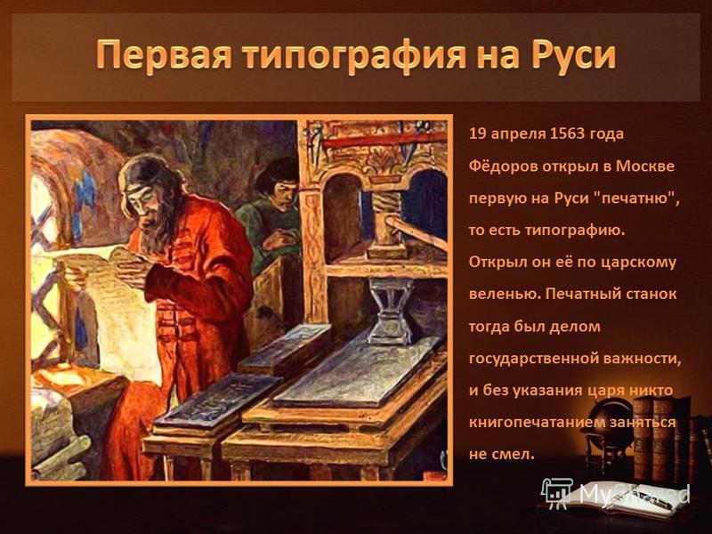 19 апреля 1563 года Фёдоров открыл в Москве первую на Руси печатню, то есть типографию. Открыл он её по царскому веленью. Печатный станок тогда был делом государственной важности, и без указания царя никто книгопечатанием заняться не смел.