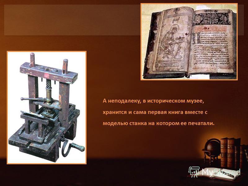А неподалеку, в историческом музее, хранится и сама первая книга вместе с моделью станка на котором ее печатали.